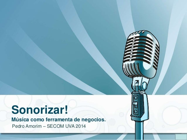 Sonorizar! Música como ferramenta de negocios. Pedro Amorim – SECOM UVA 2014