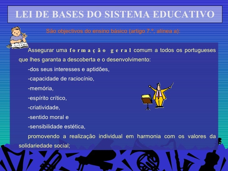 LEI DE BASES DO SISTEMA EDUCATIVO São objectivos do ensino básico (artigo 7.º, alínea a):  <ul><li>Assegurar uma  formação...