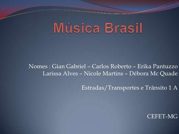 Música Brasil<br />Nomes : Gian Gabriel – Carlos Roberto – Erika Pantuzzo <br />Larissa Alves – Nicole Martins – Débora Mc...