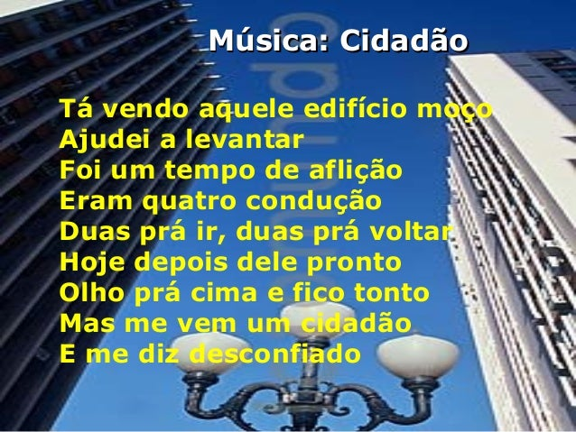 Música: Cidadão Tá vendo aquele edifício moço Ajudei a levantar Foi um tempo de aflição Eram quatro condução Duas prá ir, ...