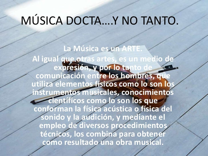MÚSICA DOCTA….Y NO TANTO.           La Música es un ARTE. Al igual que otras artes, es un medio de         expresión, y po...