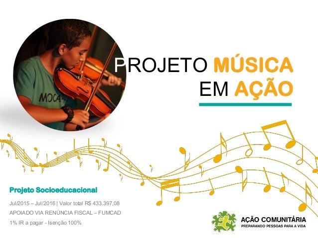 PROJETO MÚSICA EM AÇÃO Projeto Socioeducacional Jul/2015 – Jul/2016 | Valor total R$ 433.397,08 APOIADO VIA RENÚNCIA FISCA...