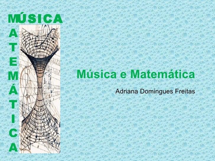 ÚSICA M A T E M Á T I C A Música e Matemática Adriana Domingues Freitas