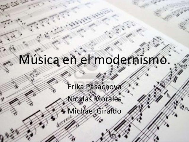Música en el modernismo. Erika Pasachova Nicolás Morales Michael Giraldo