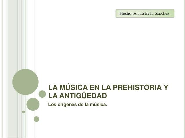 Hecho por Estrella Sánchez.  LA MÚSICA EN LA PREHISTORIA Y LA ANTIGÜEDAD Los orígenes de la música.