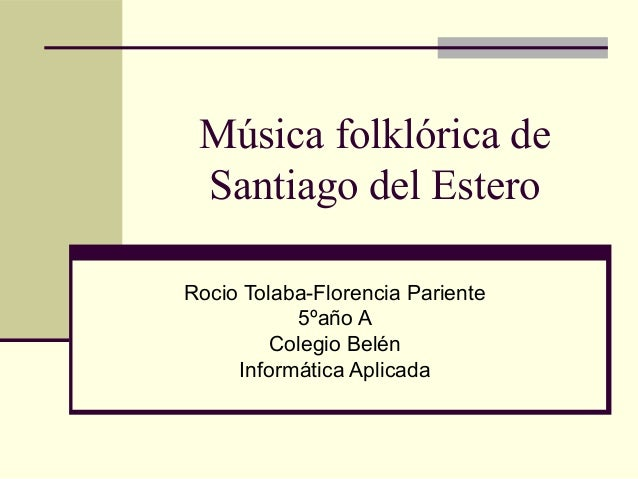 Música folklórica de Santiago del Estero Rocio Tolaba-Florencia Pariente 5ºaño A Colegio Belén Informática Aplicada