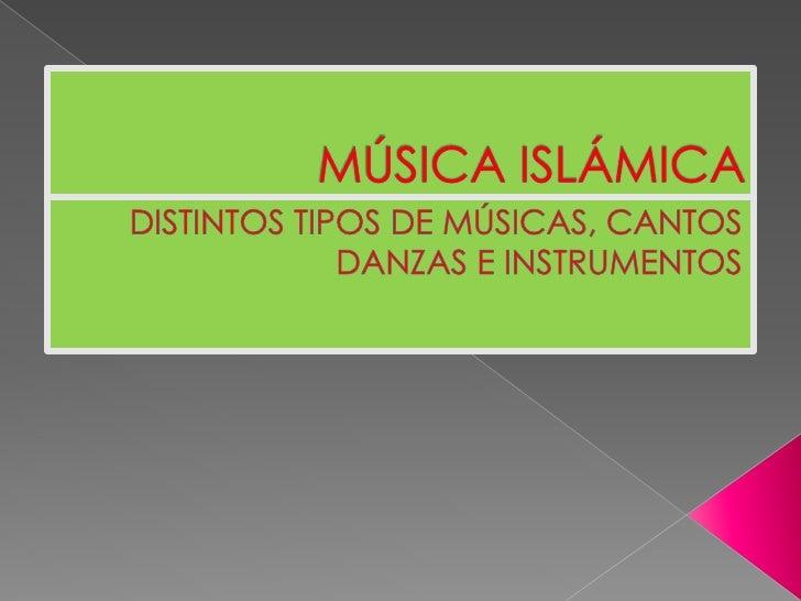 MÚSICA ISLÁMICA<br />DISTINTOS TIPOS DE MÚSICAS, CANTOS DANZAS E INSTRUMENTOS<br />