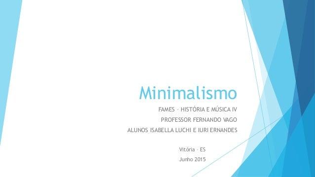 Minimalismo FAMES – HISTÓRIA E MÚSICA IV PROFESSOR FERNANDO VAGO ALUNOS ISABELLA LUCHI E IURI ERNANDES Vitória – ES Junho ...