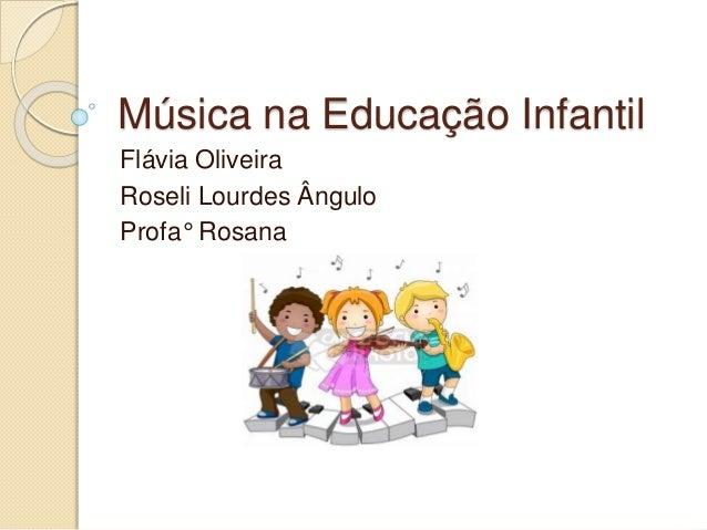 Música na Educação Infantil  Flávia Oliveira  Roseli Lourdes Ângulo  Profa° Rosana
