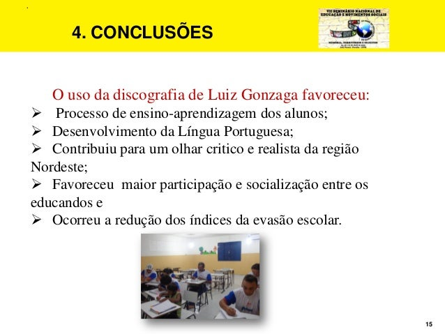 15 4. CONCLUSÕES O uso da discografia de Luiz Gonzaga favoreceu:  Processo de ensino-aprendizagem dos alunos;  Desenvolv...