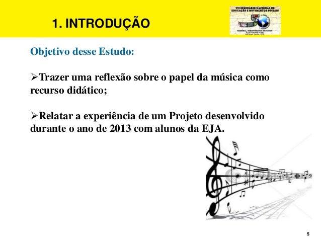 5 1. INTRODUÇÃO Objetivo desse Estudo: Trazer uma reflexão sobre o papel da música como recurso didático; Relatar a expe...