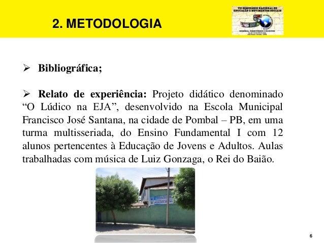"""6 2. METODOLOGIA  Bibliográfica;  Relato de experiência: Projeto didático denominado """"O Lúdico na EJA"""", desenvolvido na ..."""