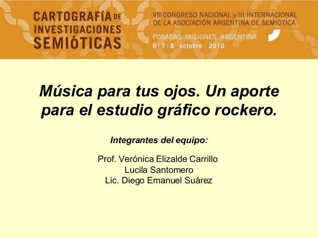 Música para tus ojos. Un aporte para el estudio gráfico rockero. Integrantes del equipo: Prof. Verónica Elizalde Carrillo ...
