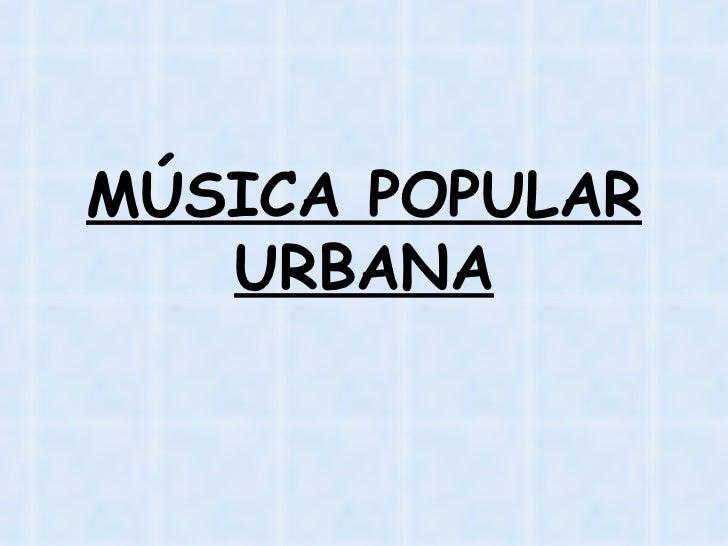 MÚSICA POPULAR URBANA