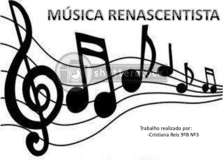MÚSICA RENASCENTISTA<br />Trabalho realizado por:<br />     -Cristiana Reis 9ºB Nº3 <br />