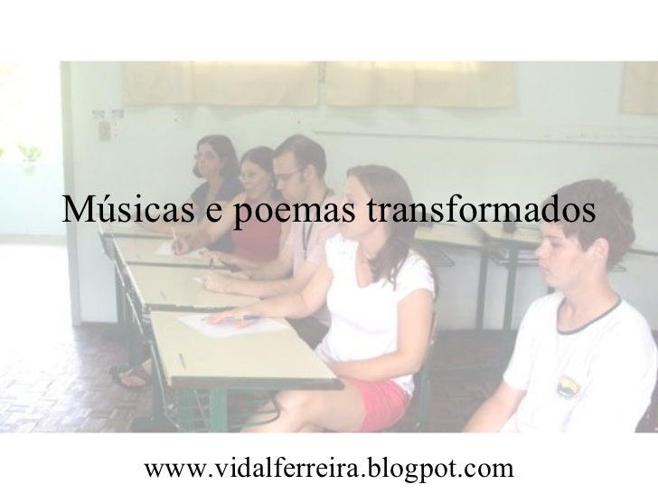 Músicas e poemas transformados    www.vidalferreira.blogpot.com