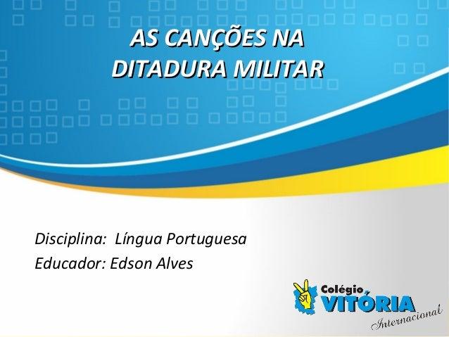 Crateús/CE AS CANÇÕES NAAS CANÇÕES NA DITADURA MILITARDITADURA MILITAR Disciplina: Língua Portuguesa Educador: Edson Alves
