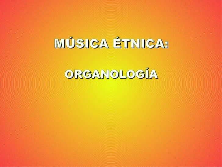MÚSICA ÉTNICA: ORGANOLOGÍA