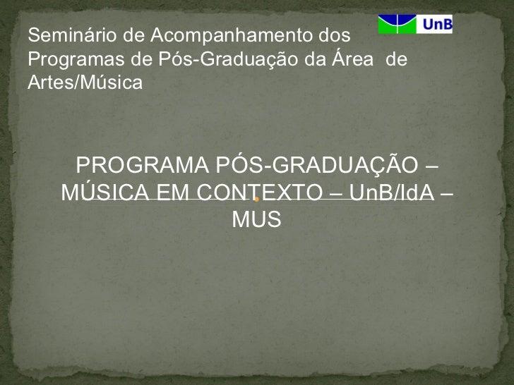 Seminário de Acompanhamento dosProgramas de Pós-Graduação da Área deArtes/Música    PROGRAMA PÓS-GRADUAÇÃO –   MÚSICA EM C...