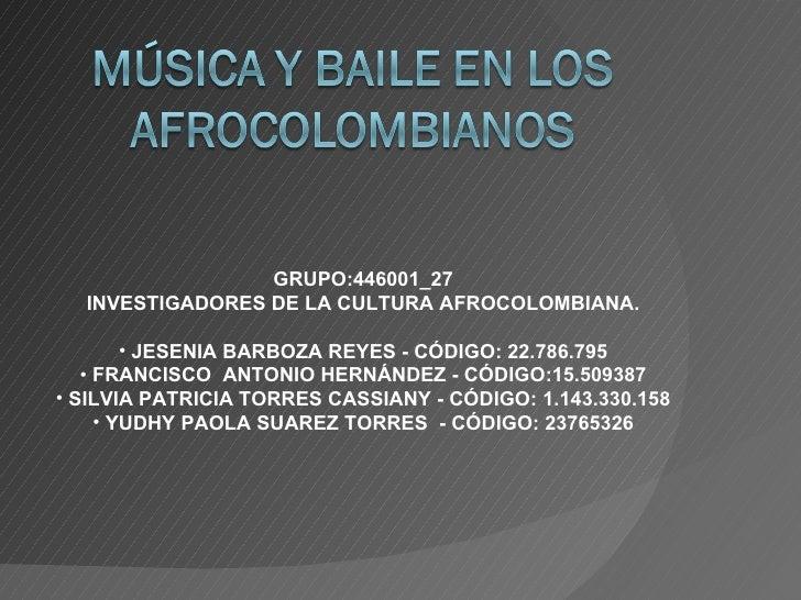 <ul><li>GRUPO:446001_27 </li></ul><ul><li>INVESTIGADORES DE LA CULTURA AFROCOLOMBIANA. </li></ul><ul><li>JESENIA BARBOZA R...