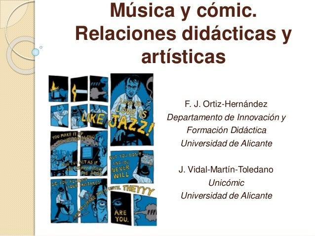 Música y cómic.  Relaciones didácticas y  artísticas  F. J. Ortiz-Hernández  Departamento de Innovación y  Formación Didác...