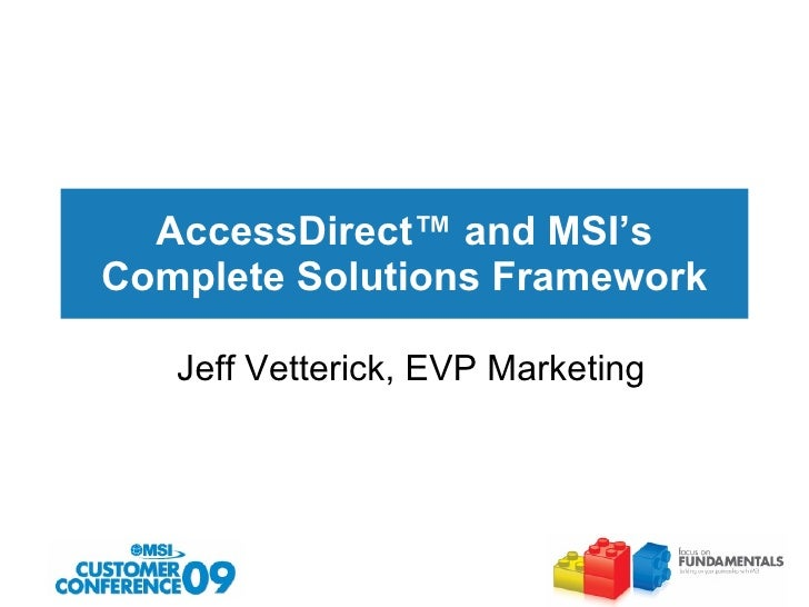 AccessDirect ™  and MSI's Complete Solutions Framework Jeff Vetterick, EVP Marketing