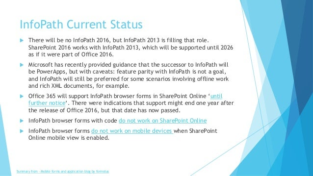 InfoPath Current Status  There will be no InfoPath 2016, but InfoPath 2013 is filling that role. SharePoint 2016 works wi...