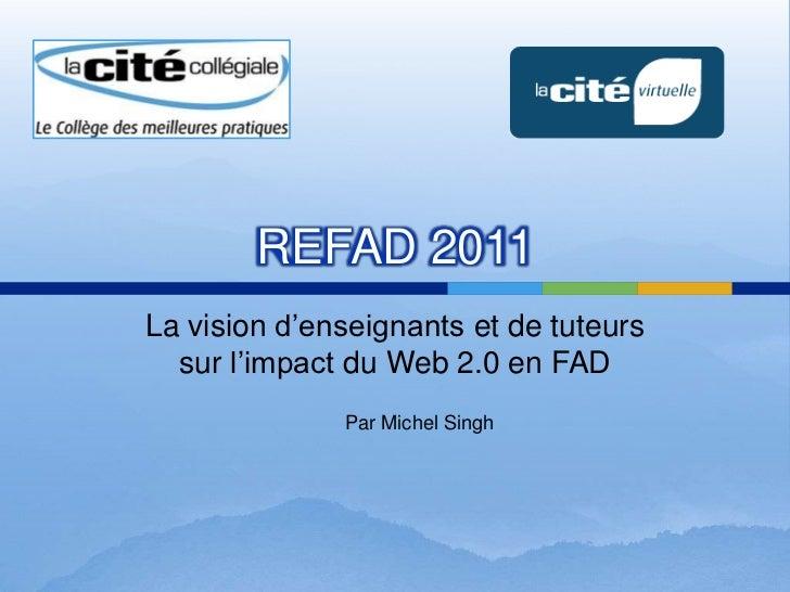 REFAD 2011<br />La vision d'enseignants et de tuteurssurl'impact du Web 2.0 en FAD<br />Par Michel Singh<br />
