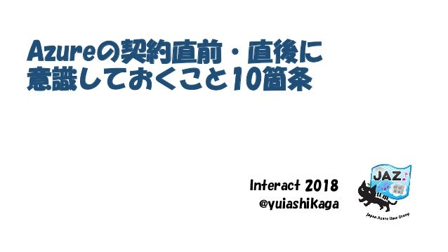 Azureの契約直前・直後に 意識しておくこと10箇条 Interact 2018 @yuiashikaga