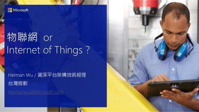 物聯網 or Internet of Things ? Herman Wu / 資深平台架構技術經理 台灣微軟 hermanwu@Microsoft.com