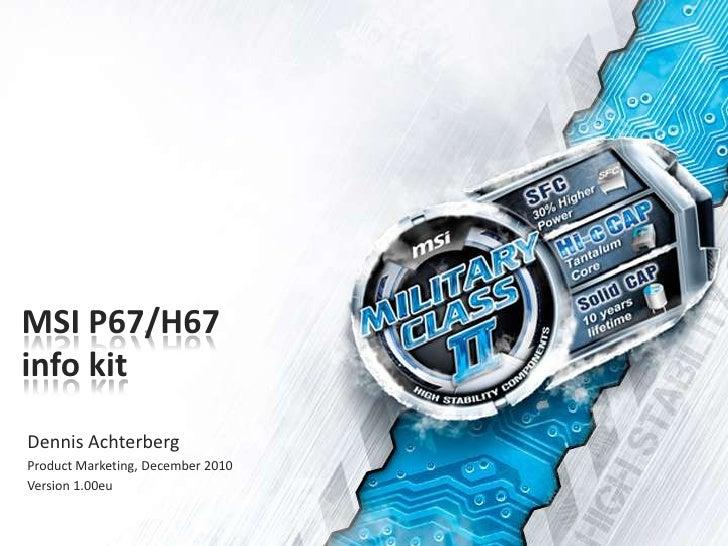 MSI P67/H67info kit<br />Dennis Achterberg<br />Product Marketing, December 2010<br />Version 1.00eu<br />