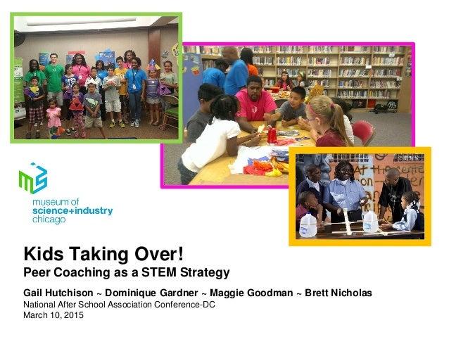 Kids Taking Over! Peer Coaching as a STEM Strategy Gail Hutchison ~ Dominique Gardner ~ Maggie Goodman ~ Brett Nicholas Na...