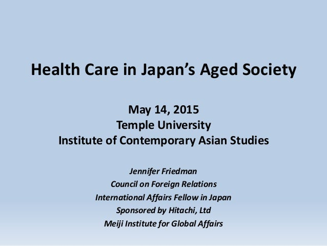 Health Care in Japan's Aged Society May 14, 2015 Temple University Institute of Contemporary Asian Studies Jennifer Friedm...