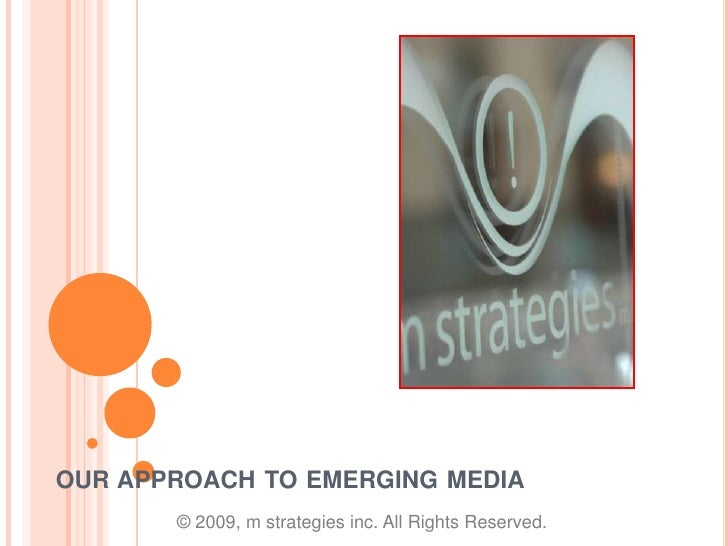 our approach to emerging media <br />© 2009, m strategies inc. All Rights Reserved.<br />