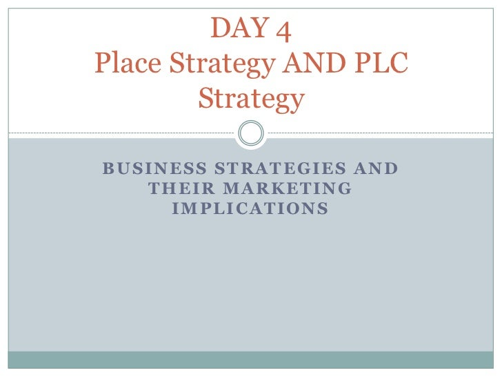 DAY 4Place Strategy AND PLC        StrategyBUSINESS STRATEGIES AND   THEIR MARKETING     IMPLICATIONS