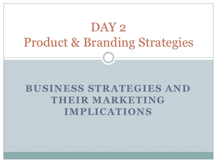 DAY 2Product & Branding StrategiesBUSINESS STRATEGIES AND   THEIR MARKETING     IMPLICATIONS
