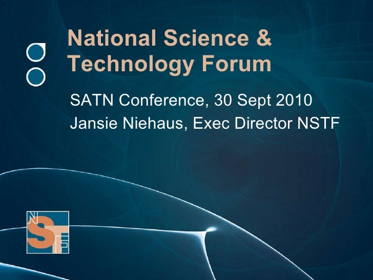 National Science & Technology Forum SATN Conference, 30 Sept 2010 Jansie Niehaus, Exec Director NSTF