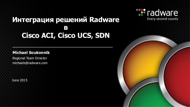 Regional Team Director michaels@radware.com Интеграция решений Radware в Cisco ACI, Cisco UCS, SDN Michael Soukonnik June ...