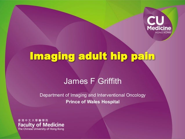 Imaging adult hip pain James F Griffith Department of Imaging and Interventional Oncology Prince of Wales Hospital
