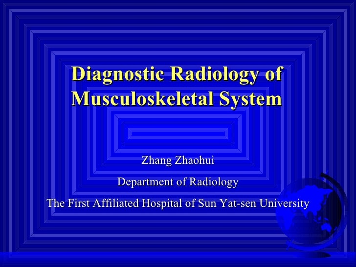 Diagnostic Radiology of Musculoskeletal System Zhang Zhaohui Department of Radiology The First Affiliated Hospital of Sun ...