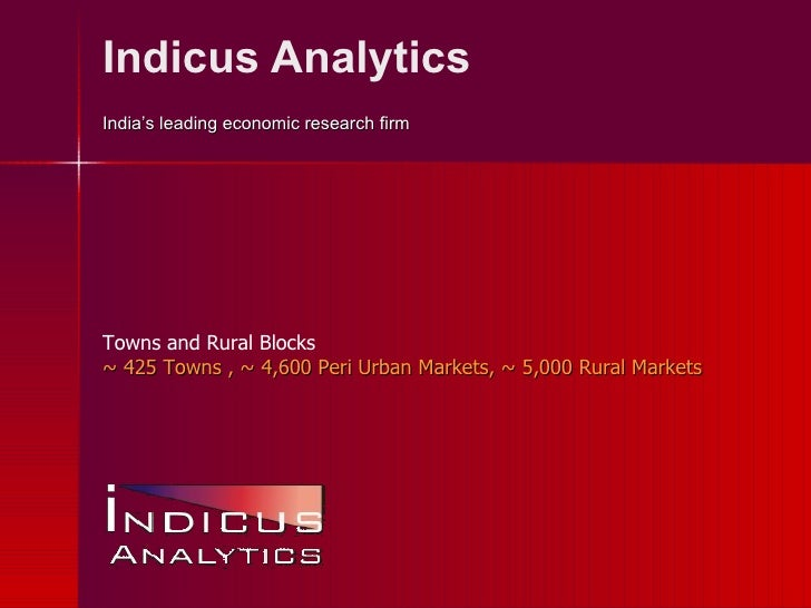 Indicus Analytics India's leading economic research firm Towns and Rural Blocks ~ 425 Towns , ~ 4,600 Peri -u rban Markets...