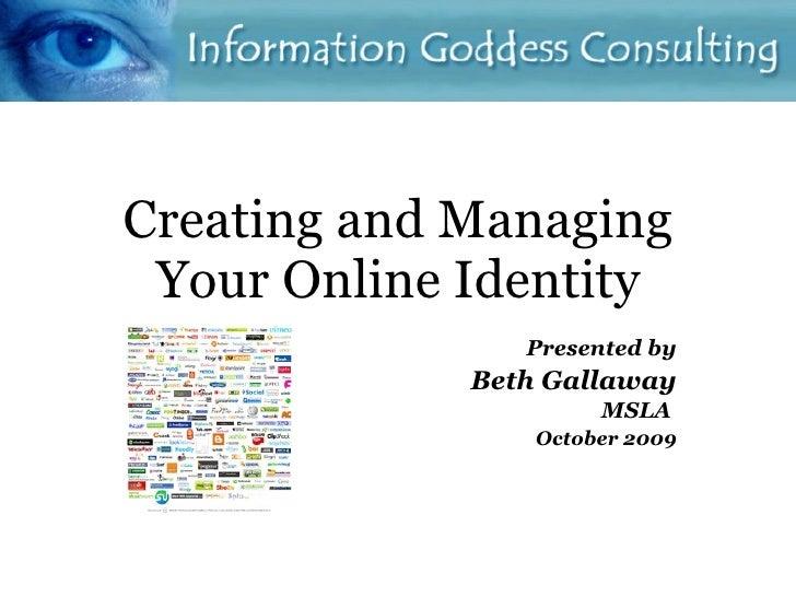 Creating and Managing Your Online Identity <ul><ul><li>P resented by </li></ul></ul><ul><ul><li>Beth Gallaway </li></ul></...
