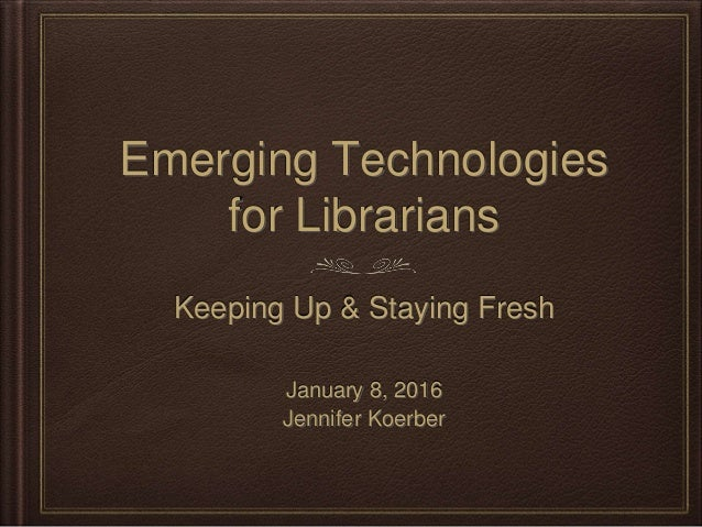 Emerging Technologies for Librarians Keeping Up & Staying Fresh January 8, 2016 Jennifer Koerber