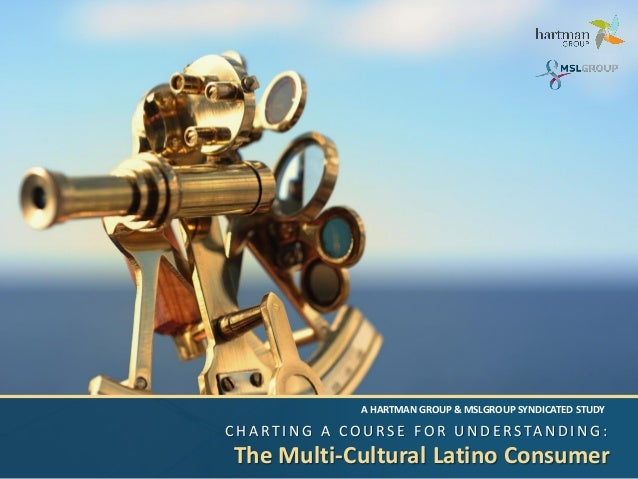 C H A R T I N G A C O U RS E F O R U N D E RS TA N D I N G : The Multi-Cultural Latino Consumer A HARTMAN GROUP & MSLGROUP...