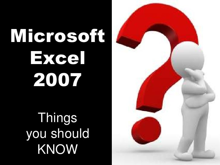 Microsoft Excel<br />2007<br />Things you should KNOW<br />