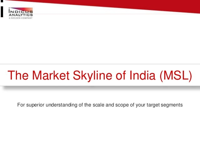 The Market Skyline of India (MSL)  For superior understanding of the scale and scope of your target segments