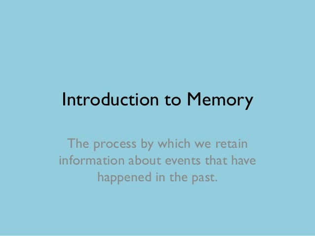 Introduction to Memory  The process by which we retaininformation about events that have       happened in the past.