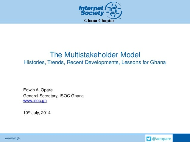 www.isoc.gh The Multistakeholder Model Histories, Trends, Recent Developments, Lessons for Ghana Edwin A. Opare General Se...