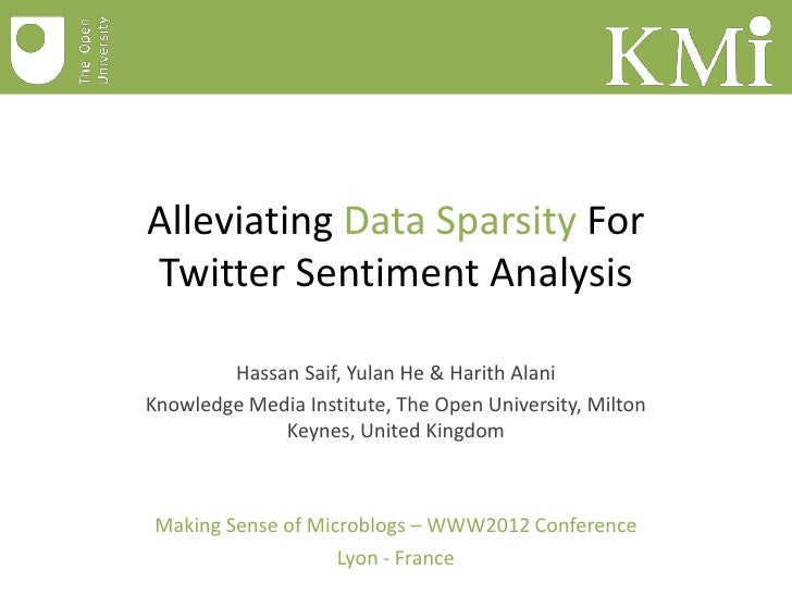 Alleviating Data Sparsity ForTwitter Sentiment Analysis        Hassan Saif, Yulan He & Harith AlaniKnowledge Media Institu...