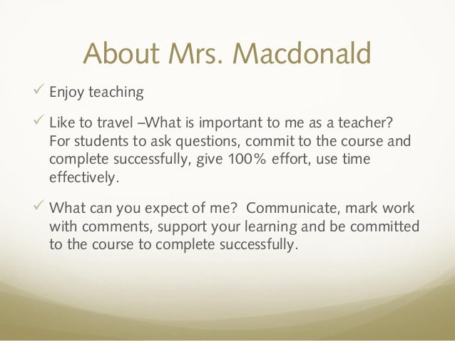 About Mrs. Macdonald Enjoy teaching Like to travel –What is important to me as a teacher?For students to ask questions, ...